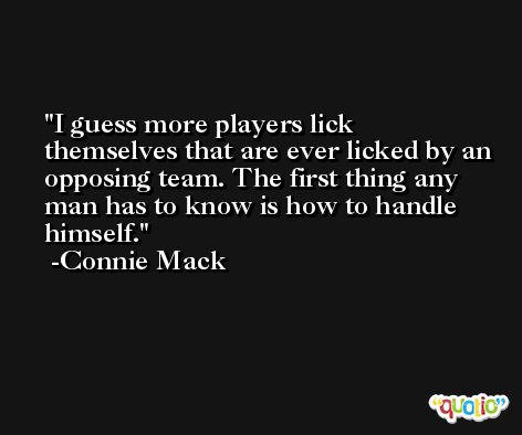 I guess more players lick themselves that are ever licked by an opposing team. The first thing any man has to know is how to handle himself. -Connie Mack
