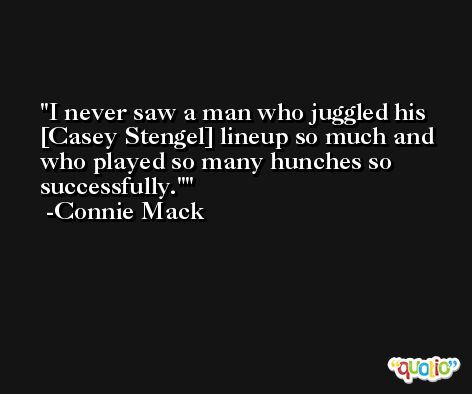 I never saw a man who juggled his [Casey Stengel] lineup so much and who played so many hunches so successfully.' -Connie Mack