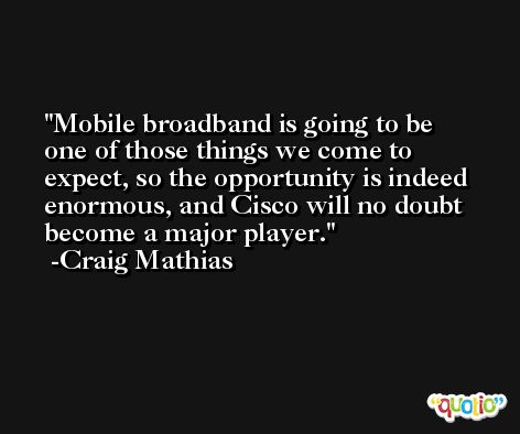 Mobile broadband is going to be one of those things we come to expect, so the opportunity is indeed enormous, and Cisco will no doubt become a major player. -Craig Mathias