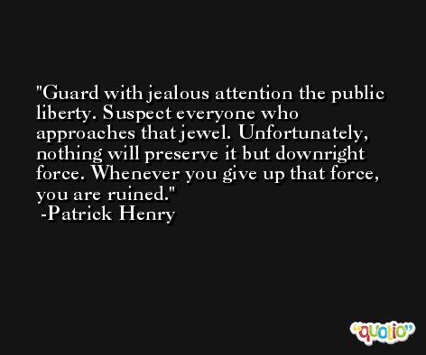 Guard with jealous attention the public liberty. Suspect everyone who approaches that jewel. Unfortunately, nothing will preserve it but downright force. Whenever you give up that force, you are ruined. -Patrick Henry