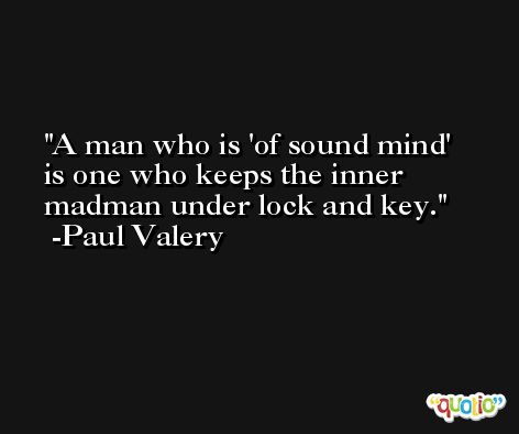 A man who is 'of sound mind' is one who keeps the inner madman under lock and key. -Paul Valery