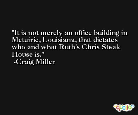 It is not merely an office building in Metairie, Louisiana, that dictates who and what Ruth's Chris Steak House is. -Craig Miller