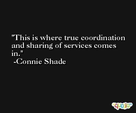 This is where true coordination and sharing of services comes in. -Connie Shade