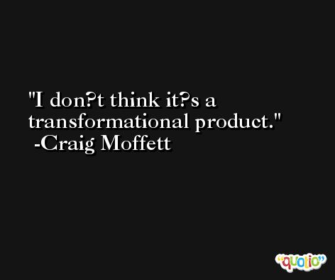 I don?t think it?s a transformational product. -Craig Moffett