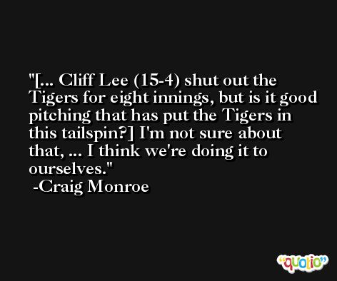 [... Cliff Lee (15-4) shut out the Tigers for eight innings, but is it good pitching that has put the Tigers in this tailspin?] I'm not sure about that, ... I think we're doing it to ourselves. -Craig Monroe