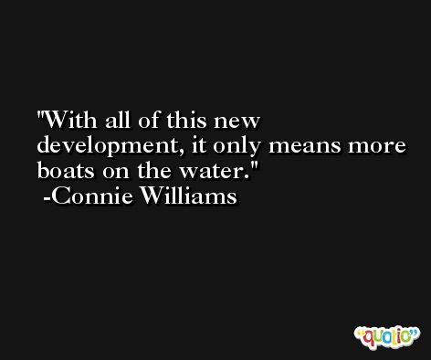 With all of this new development, it only means more boats on the water. -Connie Williams