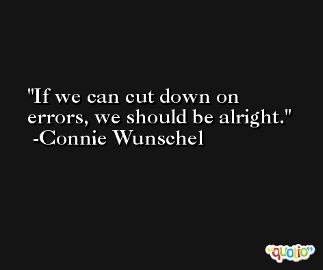 If we can cut down on errors, we should be alright. -Connie Wunschel