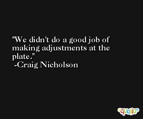 We didn't do a good job of making adjustments at the plate. -Craig Nicholson