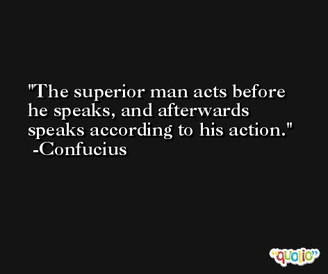 The superior man acts before he speaks, and afterwards speaks according to his action. -Confucius