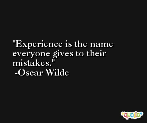 Experience is the name everyone gives to their mistakes. -Oscar Wilde