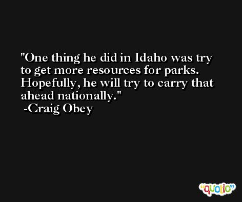 One thing he did in Idaho was try to get more resources for parks. Hopefully, he will try to carry that ahead nationally. -Craig Obey