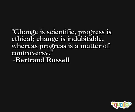 Change is scientific, progress is ethical; change is indubitable, whereas progress is a matter of controversy. -Bertrand Russell