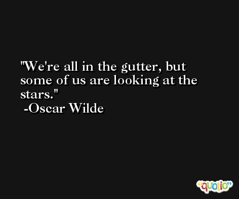 We're all in the gutter, but some of us are looking at the stars. -Oscar Wilde