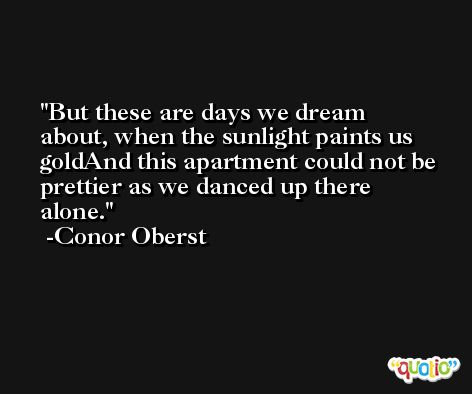 But these are days we dream about, when the sunlight paints us goldAnd this apartment could not be prettier as we danced up there alone. -Conor Oberst