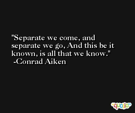 Separate we come, and separate we go, And this be it known, is all that we know. -Conrad Aiken