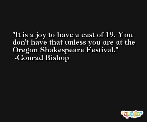It is a joy to have a cast of 19. You don't have that unless you are at the Oregon Shakespeare Festival. -Conrad Bishop