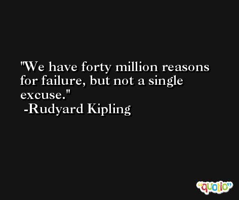 We have forty million reasons for failure, but not a single excuse. -Rudyard Kipling