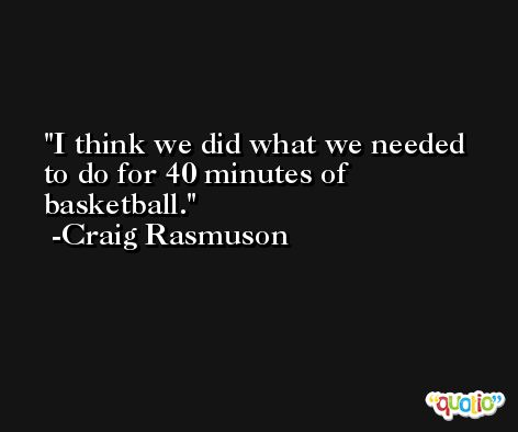 I think we did what we needed to do for 40 minutes of basketball. -Craig Rasmuson