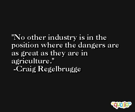No other industry is in the position where the dangers are as great as they are in agriculture. -Craig Regelbrugge