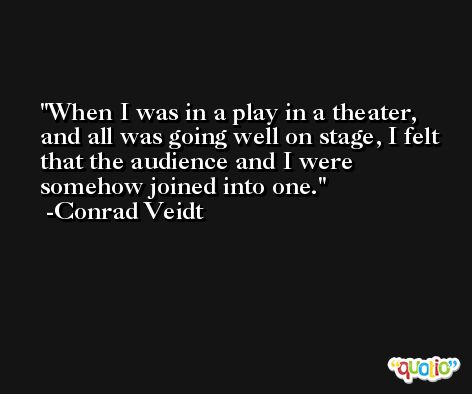 When I was in a play in a theater, and all was going well on stage, I felt that the audience and I were somehow joined into one. -Conrad Veidt