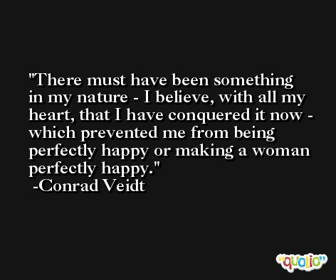 There must have been something in my nature - I believe, with all my heart, that I have conquered it now - which prevented me from being perfectly happy or making a woman perfectly happy. -Conrad Veidt