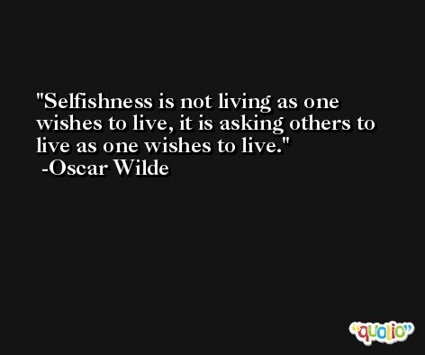 Selfishness is not living as one wishes to live, it is asking others to live as one wishes to live. -Oscar Wilde