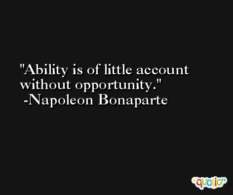 Ability is of little account without opportunity. -Napoleon Bonaparte