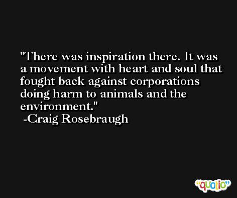 There was inspiration there. It was a movement with heart and soul that fought back against corporations doing harm to animals and the environment. -Craig Rosebraugh