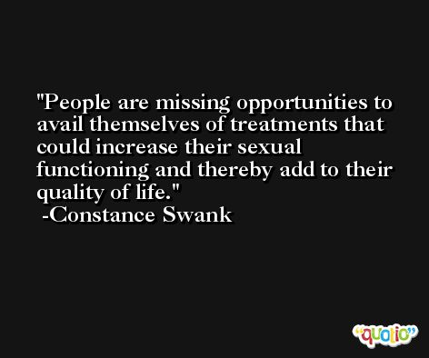People are missing opportunities to avail themselves of treatments that could increase their sexual functioning and thereby add to their quality of life. -Constance Swank