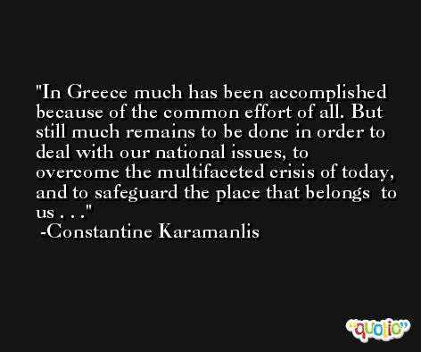 In Greece much has been accomplished because of the common effort of all. But still much remains to be done in order to deal with our national issues, to overcome the multifaceted crisis of today, and to safeguard the place that belongs  to us . . . -Constantine Karamanlis