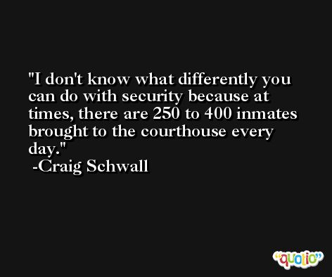 I don't know what differently you can do with security because at times, there are 250 to 400 inmates brought to the courthouse every day. -Craig Schwall
