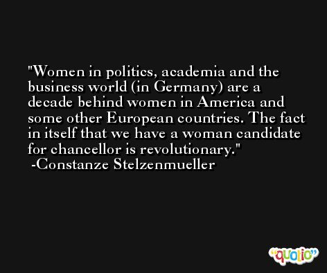 Women in politics, academia and the business world (in Germany) are a decade behind women in America and some other European countries. The fact in itself that we have a woman candidate for chancellor is revolutionary. -Constanze Stelzenmueller