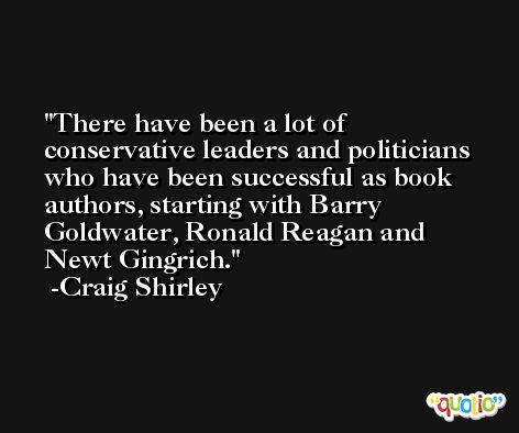 There have been a lot of conservative leaders and politicians who have been successful as book authors, starting with Barry Goldwater, Ronald Reagan and Newt Gingrich. -Craig Shirley