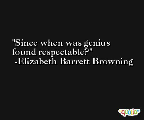 Since when was genius found respectable? -Elizabeth Barrett Browning
