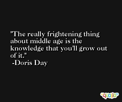 The really frightening thing about middle age is the knowledge that you'll grow out of it. -Doris Day