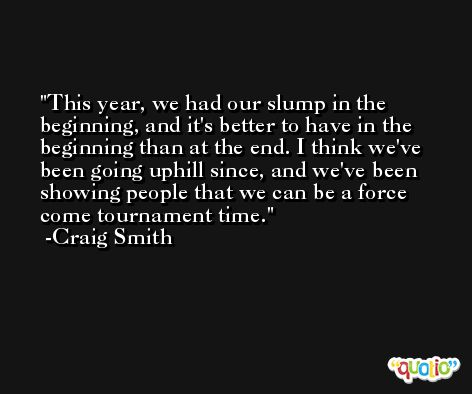 This year, we had our slump in the beginning, and it's better to have in the beginning than at the end. I think we've been going uphill since, and we've been showing people that we can be a force come tournament time. -Craig Smith