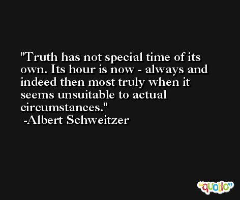 Truth has not special time of its own. Its hour is now - always and indeed then most truly when it seems unsuitable to actual circumstances. -Albert Schweitzer