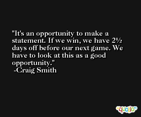It's an opportunity to make a statement. If we win, we have 2½ days off before our next game. We have to look at this as a good opportunity. -Craig Smith
