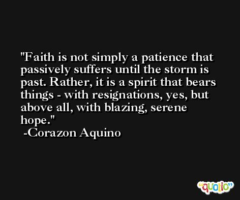 Faith is not simply a patience that passively suffers until the storm is past. Rather, it is a spirit that bears things - with resignations, yes, but above all, with blazing, serene hope. -Corazon Aquino