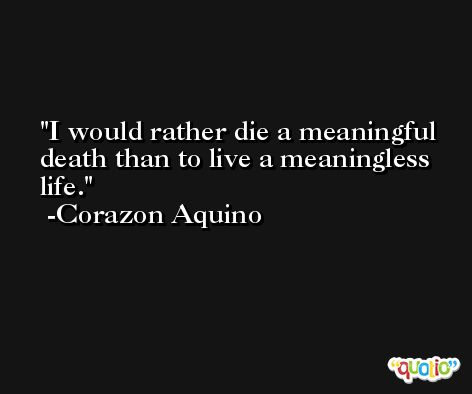 I would rather die a meaningful death than to live a meaningless life. -Corazon Aquino
