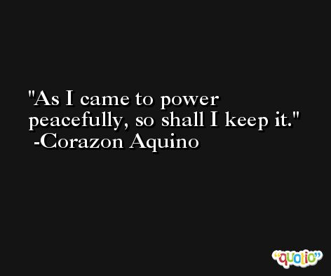 As I came to power peacefully, so shall I keep it. -Corazon Aquino