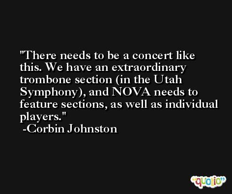 There needs to be a concert like this. We have an extraordinary trombone section (in the Utah Symphony), and NOVA needs to feature sections, as well as individual players. -Corbin Johnston