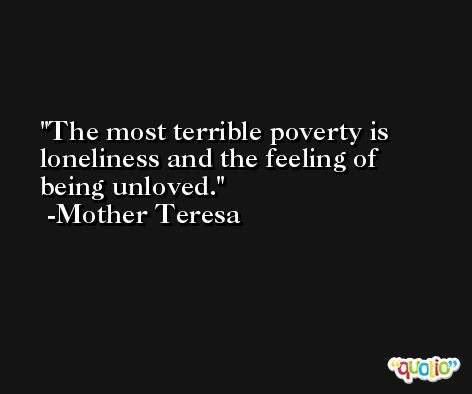 The most terrible poverty is loneliness and the feeling of being unloved. -Mother Teresa