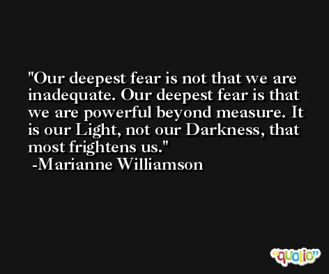 Our deepest fear is not that we are inadequate. Our deepest fear is that we are powerful beyond measure. It is our Light, not our Darkness, that most frightens us. -Marianne Williamson
