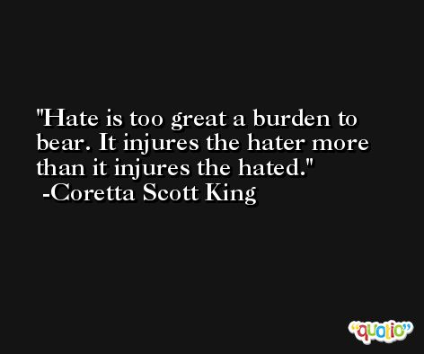 Hate is too great a burden to bear. It injures the hater more than it injures the hated. -Coretta Scott King