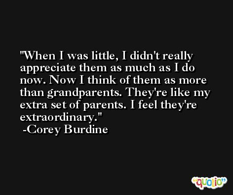 When I was little, I didn't really appreciate them as much as I do now. Now I think of them as more than grandparents. They're like my extra set of parents. I feel they're extraordinary. -Corey Burdine