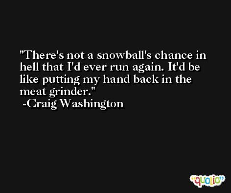 There's not a snowball's chance in hell that I'd ever run again. It'd be like putting my hand back in the meat grinder. -Craig Washington