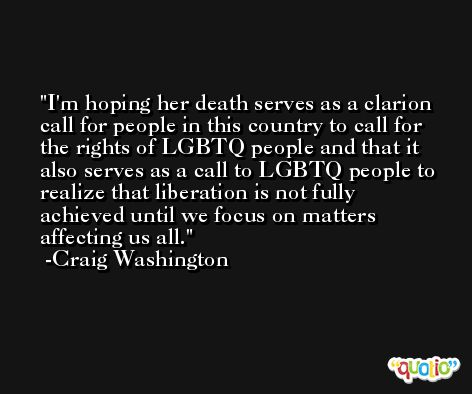 I'm hoping her death serves as a clarion call for people in this country to call for the rights of LGBTQ people and that it also serves as a call to LGBTQ people to realize that liberation is not fully achieved until we focus on matters affecting us all. -Craig Washington