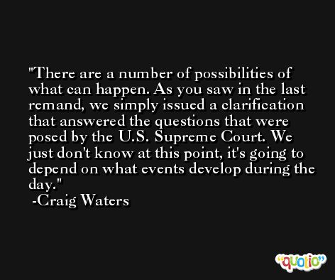 There are a number of possibilities of what can happen. As you saw in the last remand, we simply issued a clarification that answered the questions that were posed by the U.S. Supreme Court. We just don't know at this point, it's going to depend on what events develop during the day. -Craig Waters