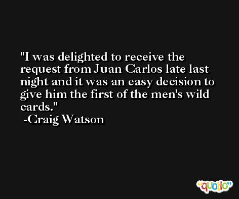 I was delighted to receive the request from Juan Carlos late last night and it was an easy decision to give him the first of the men's wild cards. -Craig Watson